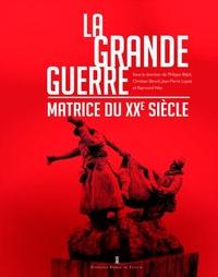 Philippe Béjot et Christian Benoît - La Grande Guerre, matrice du XXe siècle.