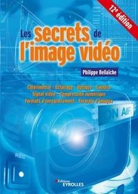 Philippe Bellaïche - Les secrets de l'image vidéo - Colorimétrie, éclairage, optique, caméra, signal vidéo, compression numérique, formats d'enregistrement, formats d'images.