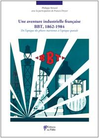 Philippe Bénard et Francis Dreyer - Une aventure industrielle francaise : BBT 1862-1984.