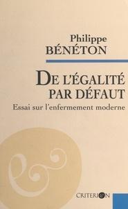 Philippe Bénéton - De l'égalité par défaut - Essai sur l'enfermement moderne.