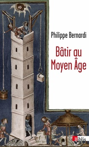 Philippe Bernardi - Bâtir au Moyen-Age - XIIIe-milieu XVIe siècle.
