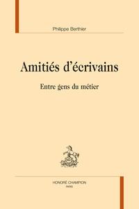 Philippe Berthier - Amitiés d'écrivains - Entre gens du métier.