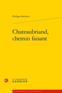 Philippe Berthier - Chateaubriand, chemin faisant.
