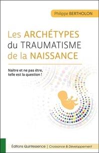 Philippe Bertholon - Les archétypes du traumatisme de la naissance - Naître et ne pas être, telle est la question !.