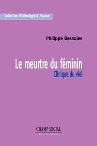 Philippe Bessoles - Le meurtre du féminin - Clinique du viol.