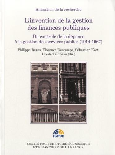 Philippe Bezes et Florence Descamps - L'invention de la gestion des finances publiques - Du contrôle de la dépense à la gestion des services publics (1914-1967).
