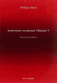 Philippe Biget - Avez-vous vu passer l'Amour ? - Histoires peu ordinaires.