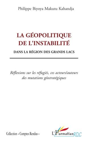 Philippe Biyoya Makutu - La géopolitique de l'instabilité dans la région des Grands Lacs - Réflexions sur les réfugiés, ces acteurs/ auteurs des mutations géostratégiques.
