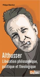 Philippe Blanchon - Althusser - Libération philosophique, poltique et théologique.