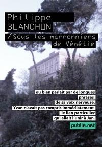 Philippe Blanchon - Sous les marronniers de Vénétie - poème retrouvé et roman-panique, jeu de mises en abîme sous miroitements Venise.