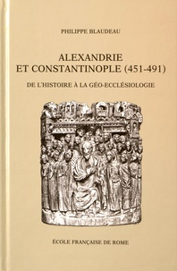 Philippe Blaudeau - Alexandrie et Constantinople (451-491) - De l'histoire à la géo-ecclésiologie.