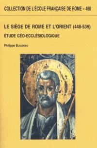 Philippe Blaudeau - Le Siège de Rome et l'Orient (448-536) - Etude géo-ecclésiologique.