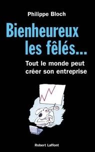 Philippe Bloch - Bienheureux les fêlés. - Tout le monde peut créer son entreprise.