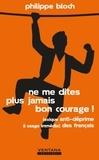 Philippe Bloch - Ne me dites plus jamais bon courage ! - Lexique anti-déprime à usage immédiat des français.