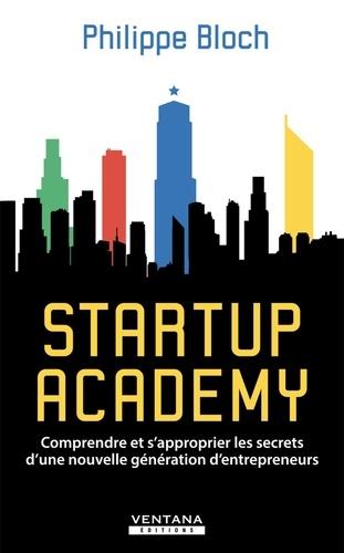 Startup Academy. Comprendre et s'approprier les secrets d'une nouvelle génération d'entrepreneurs