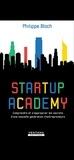 Philippe Bloch - Startup Academy - Comprendre et s'approprier les secrets d'une nouvelle génération d'entrepreneurs.
