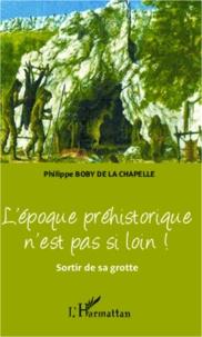 Philippe Boby de La Chapelle - L'époque préhistorique n'est pas si loin ! - Sortir de sa grotte.