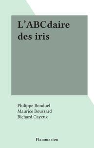 Philippe Bonduel et Maurice Boussard - L'ABCdaire des iris.