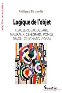 Philippe Bonnefis - Logique de l'objet - Flaubert, Baudelaire, Malraux, Cendrars, Ponge, Simon, Quignard, Adami.