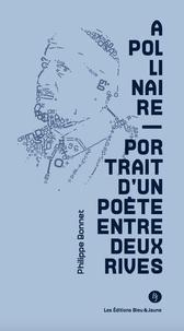 Philippe Bonnet - Apollinaire. portrait d'un poète entre deux rives.