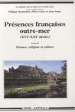 Philippe Bonnichon et Pierre Gény - Présences françaises outre-mer (XVIe-XXIe siècles) - Tome 2, Science, religion et culture.