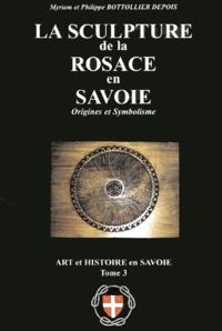Philippe Bottolier Depois et Myriam Bottolier Depois - Art et histoire en Savoie - Tome 3, La sculpture de la Rosace en Savoie.