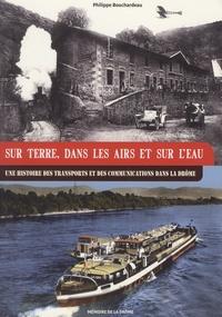 Philippe Bouchardeau - Sur terre, dans les airs et sur l'eau - Une histoire des transports et des communications dans la Drôme.