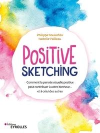 Philippe Boukobza et Isabelle Pailleau - Positive sketching - Comment la pensée visuelle positive peut contribuer à votre bonheur... et à celui des autres.