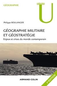 Philippe Boulanger - Géographie militaire et géostratégie. 2e édition - Enjeux et crises du monde contemporain.