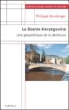 Philippe Boulanger - La Bosnie-Herzégovine. - Une géographie de la déchirure.