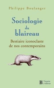 Philippe Boulanger - Sociologie du blaireau - Bestiaire iconoclaste de nos contemporains.