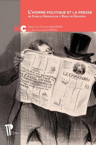 Philippe Bourdin - L'homme politique et la presse - De Camille Desmoulins à Emile de Girardin.