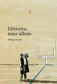 Philippe Boutin - Détruire, nous allons.