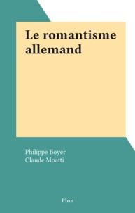 Philippe Boyer et Claude Moatti - Le romantisme allemand.