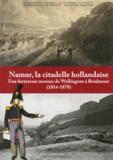 Philippe Bragard - Namur, la citadelle hollandaise - Une forteresse mosane de Wellington à Brialmont (1814-1878).