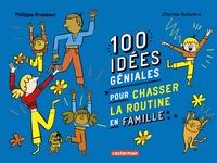 Philippe Brasseur et Charles Dutertre - 100 idées géniales pour chasser la routine en famille.