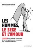 Philippe Brenot - Les hommes, le sexe et l'amour - Enquête sur l'intimité, la sexualité et les comportements amoureux des hommes en France.