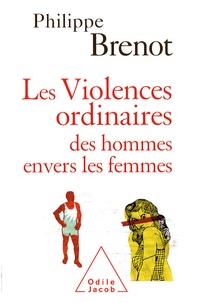 Philippe Brenot - Les Violences ordinaires des hommes envers les femmes.