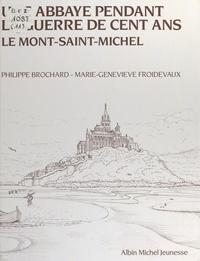 Philippe Brochard et Marie-Geneviève Froidevaux - Une abbaye pendant la guerre de cent ans, le Mont-Saint-Michel.