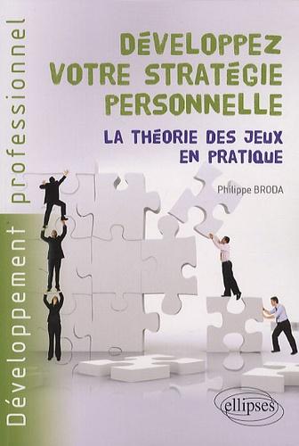 Philippe Broda - Développez votre stratégie personnelle - La théorie des jeux en pratique.