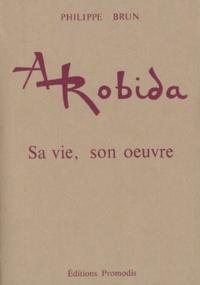 Philippe Brun - Albert Robida (1848-1926) - Sa vie, son oeuvre suivi d'une bibliographie complète de ses écrits et dessins.