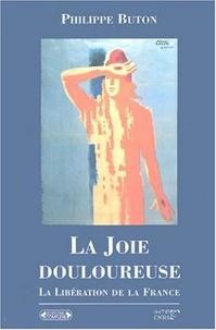 Philippe Buton - La Joie douleureuse : La libération de la France.