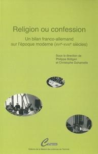 Philippe Buttgen et Christophe Duhamelle - Religion ou confession - Un bilan franco-allemand sur l'époque moderne (XVIe-XVIIIe siècles).