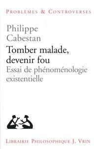 Philippe Cabestan - Tomber malade, devenir fou - Essai de phénoménologie existentielle.