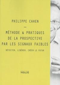 Philippe Cahen - Méthode & pratiques de la prospective par les signaux faibles - Détecter, libérer, créer le futur.