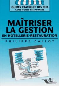 Philippe Callot - Maîtriser la gestion en hôtellerie-restauration - Analyse financière, trésorerie, dossier du créateur, soldes intermédiaires, tableau de financement, score de l'entreprise, échelle mobile, seuil de rentabilité, effet de lévier.