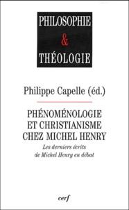 Philippe Capelle - Phénoménologie et christianisme chez Michel Henry - Les derniers écrits de Michel Henry en débat.