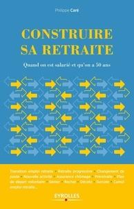 Construire sa retraite- Quand on est salarié et qu'on a 50 ans - Philippe Caré |
