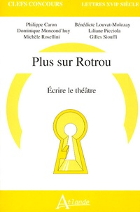 Philippe Caron et Dominique Moncond'huy - Plus sur Rotrou - Ecrire le théâtre.