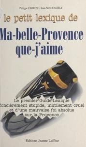 Philippe Carrese - Le petit lexique de ma-belle-Provence-que-j'aime - Le premier guide-lexique foncièrement stupide, inutilement cruel et d'une mauvaise foi absolue sur la Provence, un guide beaucoup instructif.